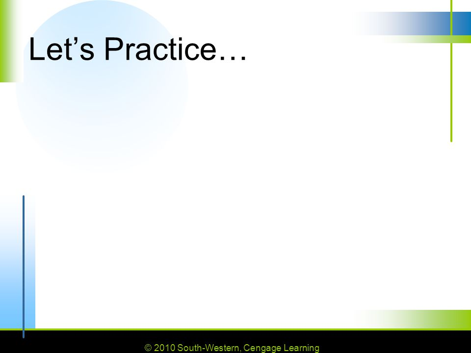 © 2010 South-Western, Cengage Learning Let's Practice…