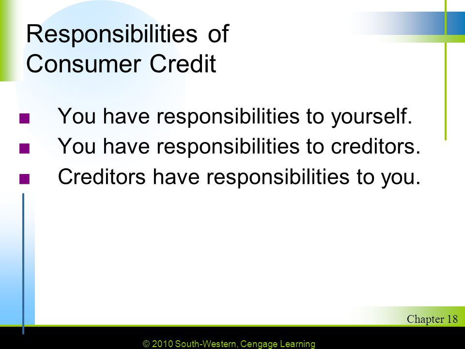 © 2010 South-Western, Cengage Learning Chapter 18 2 Responsibilities of Consumer Credit ■You have responsibilities to yourself.