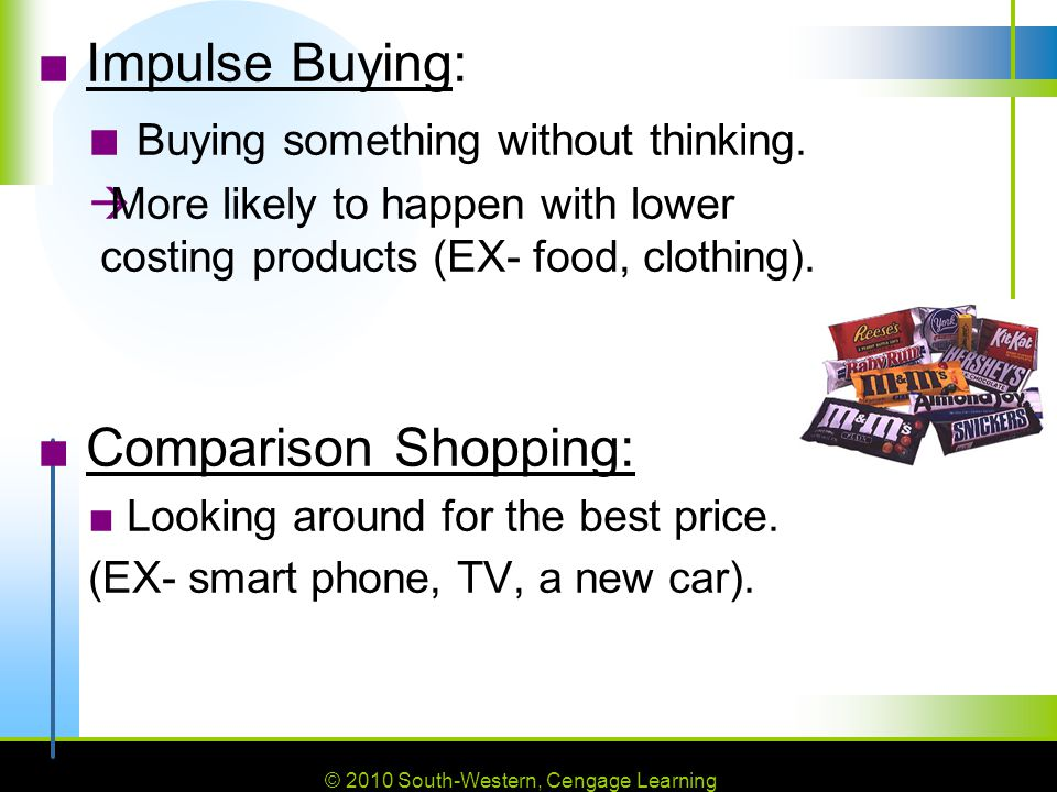 © 2010 South-Western, Cengage Learning ■ Impulse Buying: ■ Buying something without thinking.  More likely to happen with lower costing products (EX-