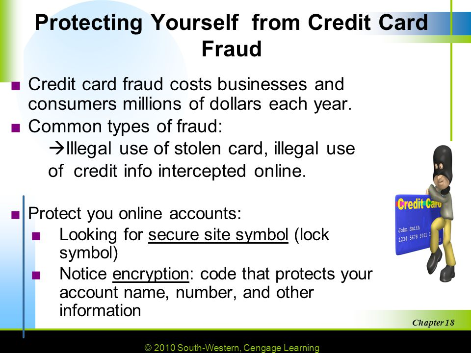 © 2010 South-Western, Cengage Learning Chapter 18 6 Protecting Yourself from Credit Card Fraud ■Credit card fraud costs businesses and consumers millions of dollars each year.
