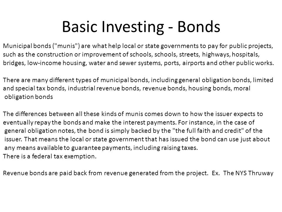 Basic Investing - Bonds Municipal bonds ( munis ) are what help local or state governments to pay for public projects, such as the construction or improvement of schools, schools, streets, highways, hospitals, bridges, low-income housing, water and sewer systems, ports, airports and other public works.
