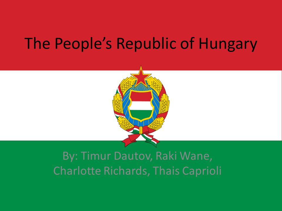 The People's Republic of Hungary By: Timur Dautov, Raki Wane, Charlotte Richards, Thais Caprioli