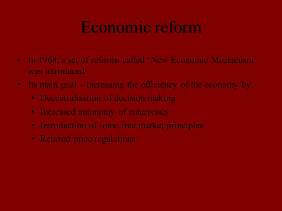 Economic reform In 1968, a set of reforms called 'New Economic Mechanism' was introduced Its main goal – increasing the efficiency of the economy by: Decentralisation of decision-making Increased autonomy of enterprises Introduction of some free market principles Relaxed price regulations
