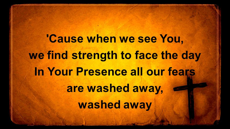 Cause when we see You, we find strength to face the day In Your Presence all our fears are washed away, washed away