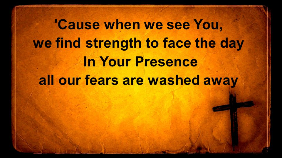 Cause when we see You, we find strength to face the day In Your Presence all our fears are washed away