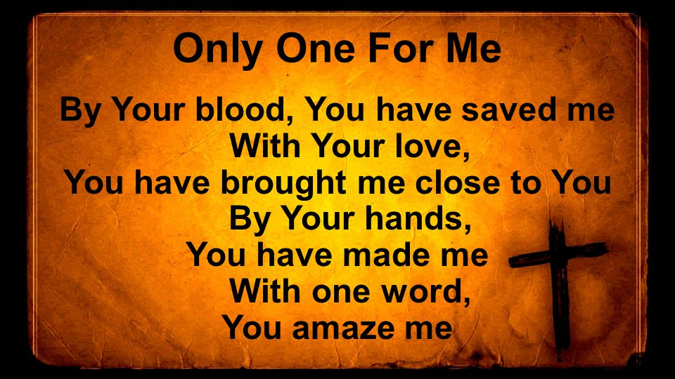 Only One For Me By Your blood, You have saved me With Your love, You have brought me close to You By Your hands, You have made me With one word, You amaze me