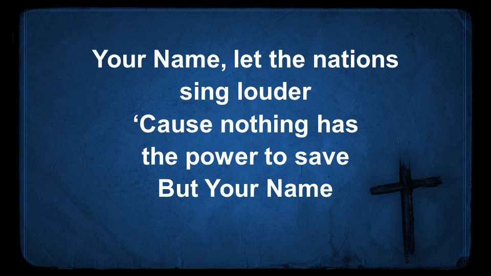 Your Name, let the nations sing louder 'Cause nothing has the power to save But Your Name