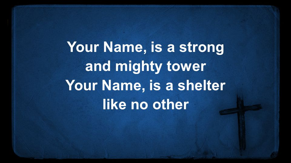 Your Name, is a strong and mighty tower Your Name, is a shelter like no other