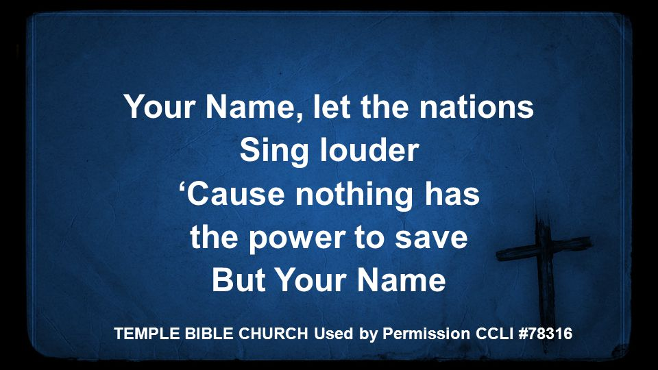 Your Name, let the nations Sing louder 'Cause nothing has the power to save But Your Name TEMPLE BIBLE CHURCH Used by Permission CCLI #78316