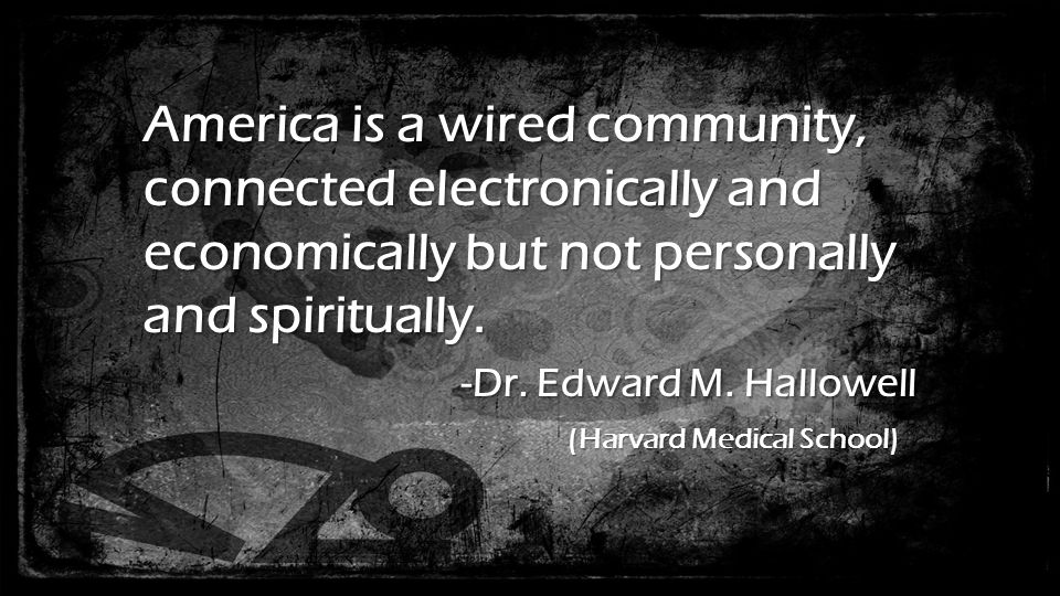 America is a wired community, connected electronically and economically but not personally and spiritually.