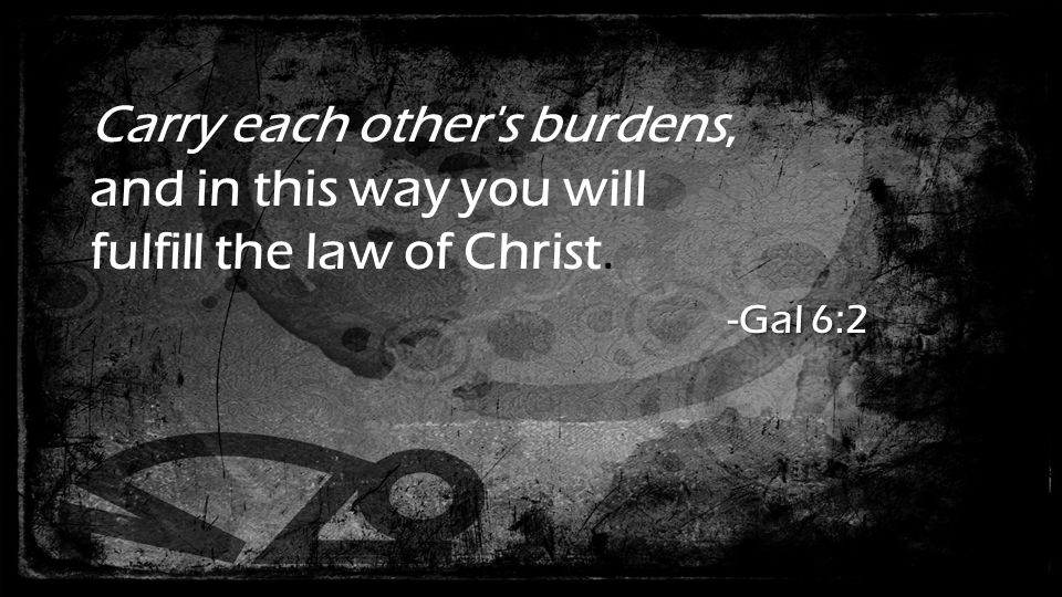 Carry each other s burdens, and in this way you will -Gal 6:2 fulfill the law of Christ. -Gal 6:2