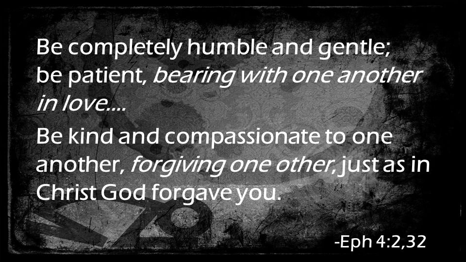 Be completely humble and gentle; be patient, bearing with one another in love.… Be kind and compassionate to one another, forgiving one other, just as in Christ God forgave you.