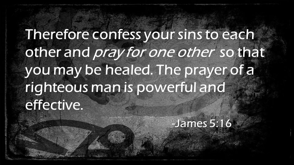 Therefore confess your sins to each other and pray for one other so that you may be healed.