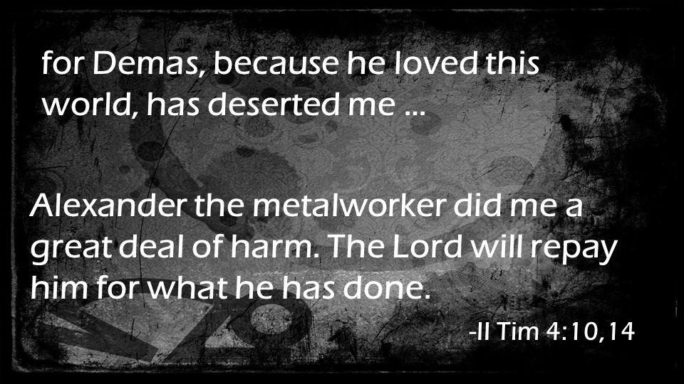 for Demas, because he loved this world, has deserted me … Alexander the metalworker did me a great deal of harm.