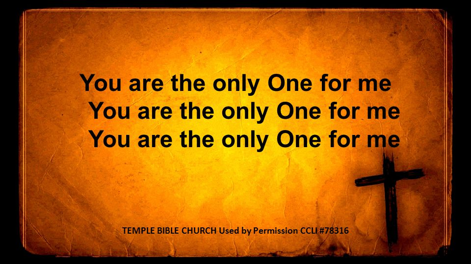 You are the only One for me You are the only One for me You are the only One for me TEMPLE BIBLE CHURCH Used by Permission CCLI #78316
