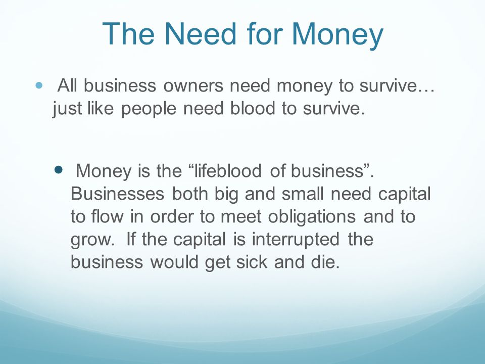 The Need for Money Businesses need capital to: Meet their everyday expenses: Payroll, rent, utilities Replace and expand their inventory Expand and grow Meet the interest payments on their debts Businesses get their money from: Their personal savings Borrow the money Sell more stock to outside investors