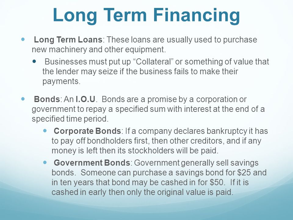 Long Term Financing Long Term Loans: These loans are usually used to purchase new machinery and other equipment.