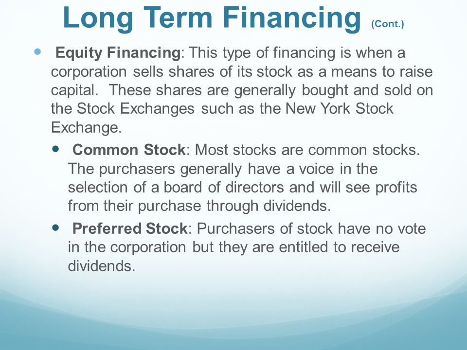 Long Term Financing (Cont.) Equity Financing: This type of financing is when a corporation sells shares of its stock as a means to raise capital.