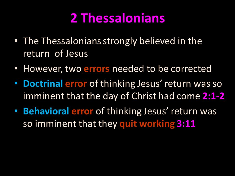The Thessalonians strongly believed in the return of Jesus However, two errors needed to be corrected Doctrinal error of thinking Jesus' return was so imminent that the day of Christ had come 2:1-2 Behavioral error of thinking Jesus' return was so imminent that they quit working 3:11