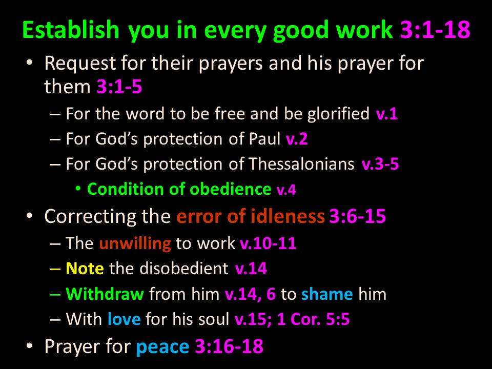 Establish you in every good work 3:1-18 Request for their prayers and his prayer for them 3:1-5 – For the word to be free and be glorified v.1 – For God's protection of Paul v.2 – For God's protection of Thessalonians v.3-5 Condition of obedience v.4 Correcting the error of idleness 3:6-15 – The unwilling to work v.10-11 – Note the disobedient v.14 – Withdraw from him v.14, 6 to shame him – With love for his soul v.15; 1 Cor.