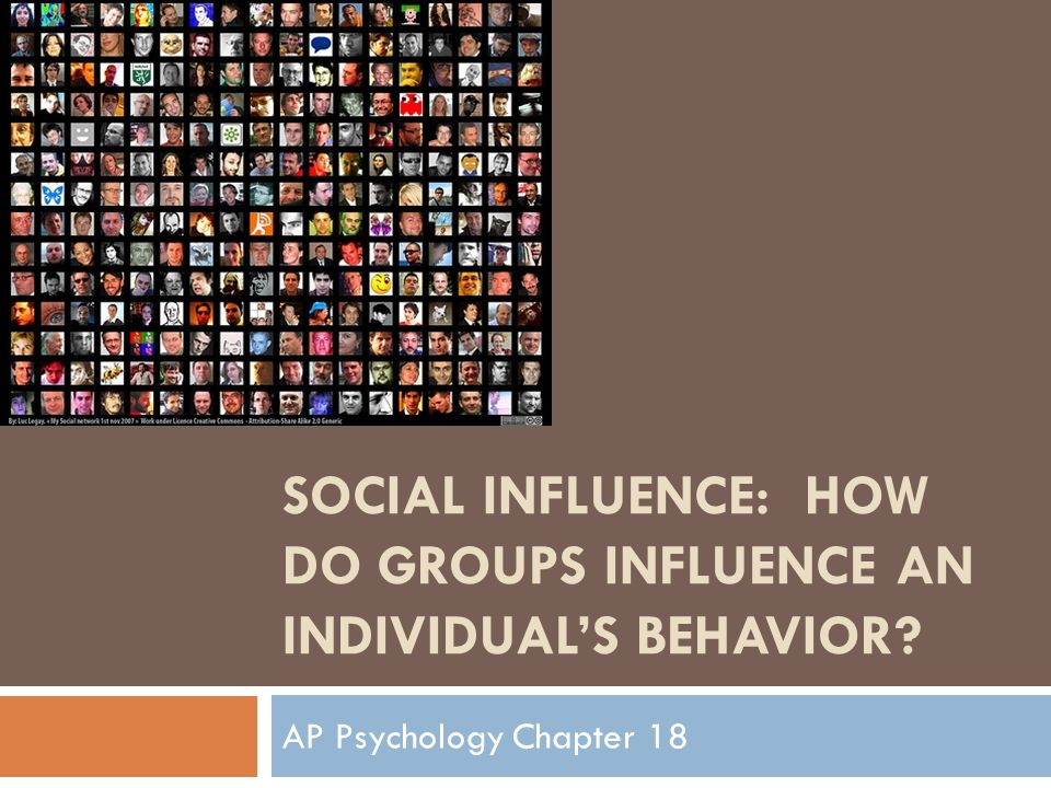 SOCIAL INFLUENCE: HOW DO GROUPS INFLUENCE AN INDIVIDUAL'S BEHAVIOR? AP Psychology Chapter 18