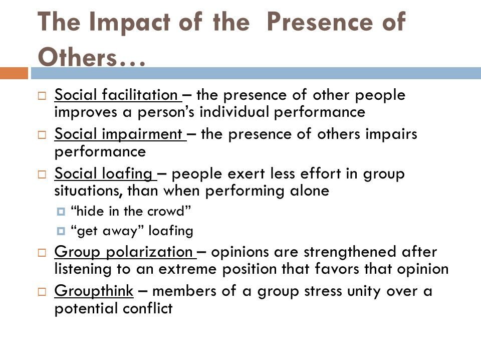 The Impact of the Presence of Others…  Social facilitation – the presence of other people improves a person's individual performance  Social impairm