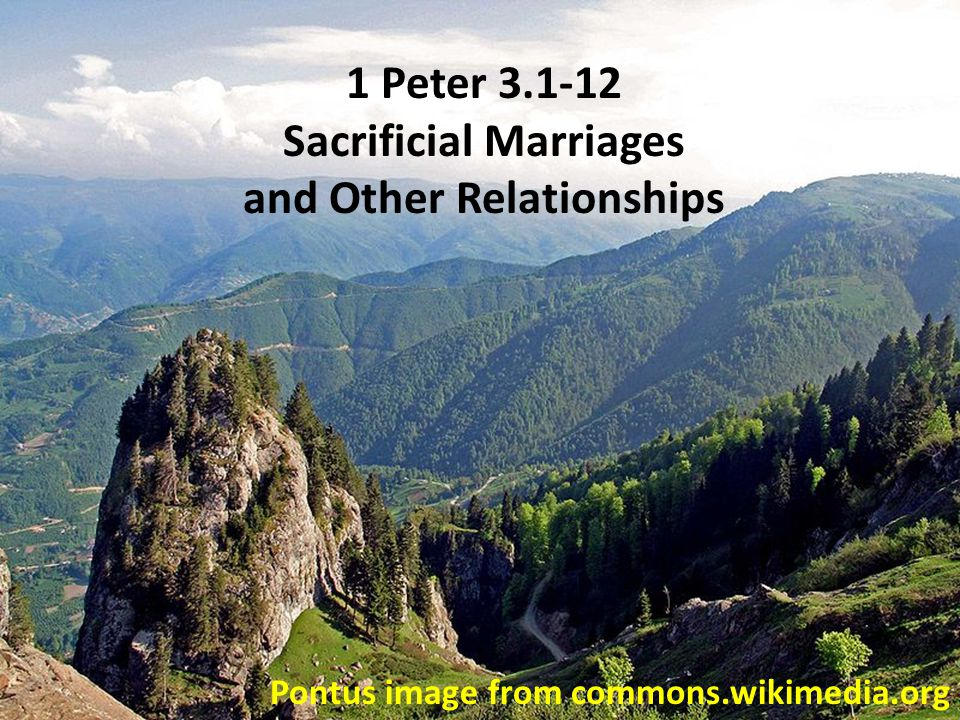 Pontus image from commons.wikimedia.org 1 Peter 3.1-12 Sacrificial Marriages and Other Relationships