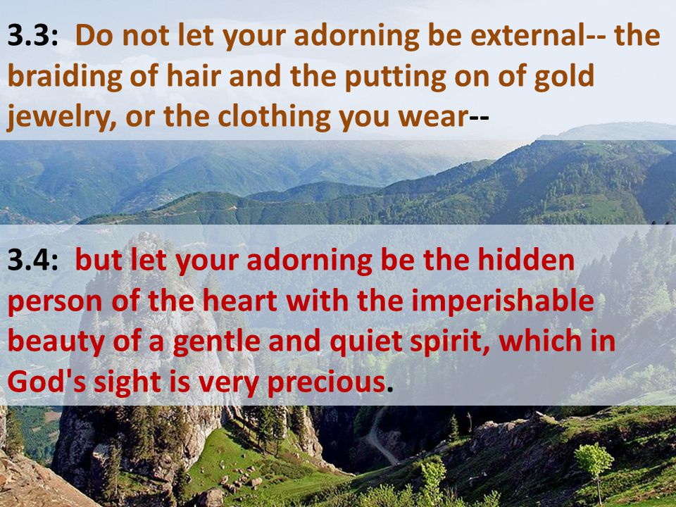 3.3: Do not let your adorning be external-- the braiding of hair and the putting on of gold jewelry, or the clothing you wear-- 3.4: but let your ador