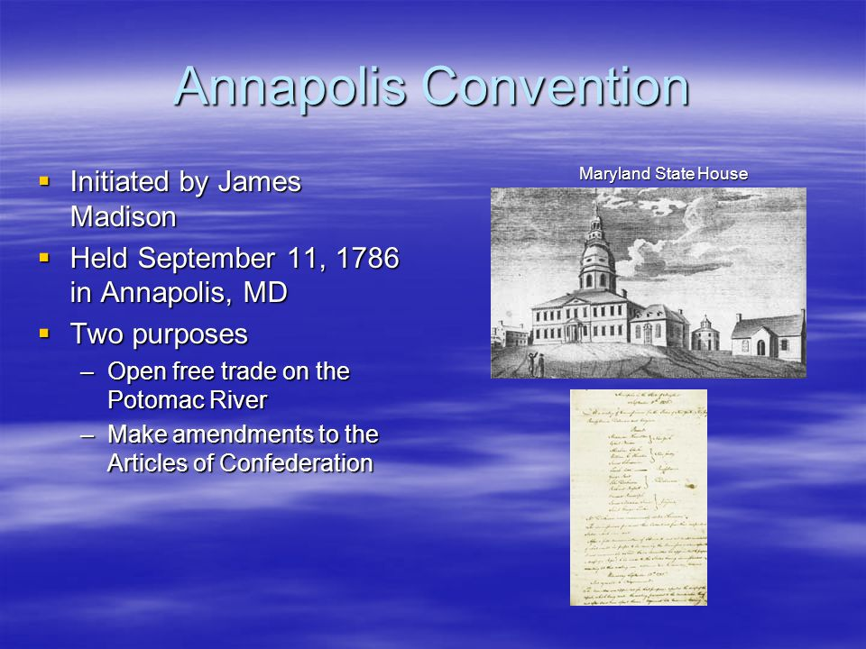 Annapolis Convention  Initiated by James Madison  Held September 11, 1786 in Annapolis, MD  Two purposes –Open free trade on the Potomac River –Make amendments to the Articles of Confederation Maryland State House