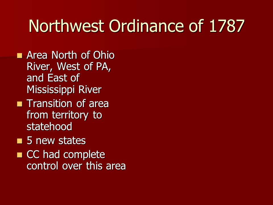 Northwest Ordinance of 1787 Area North of Ohio River, West of PA, and East of Mississippi River Area North of Ohio River, West of PA, and East of Mississippi River Transition of area from territory to statehood Transition of area from territory to statehood 5 new states 5 new states CC had complete control over this area CC had complete control over this area