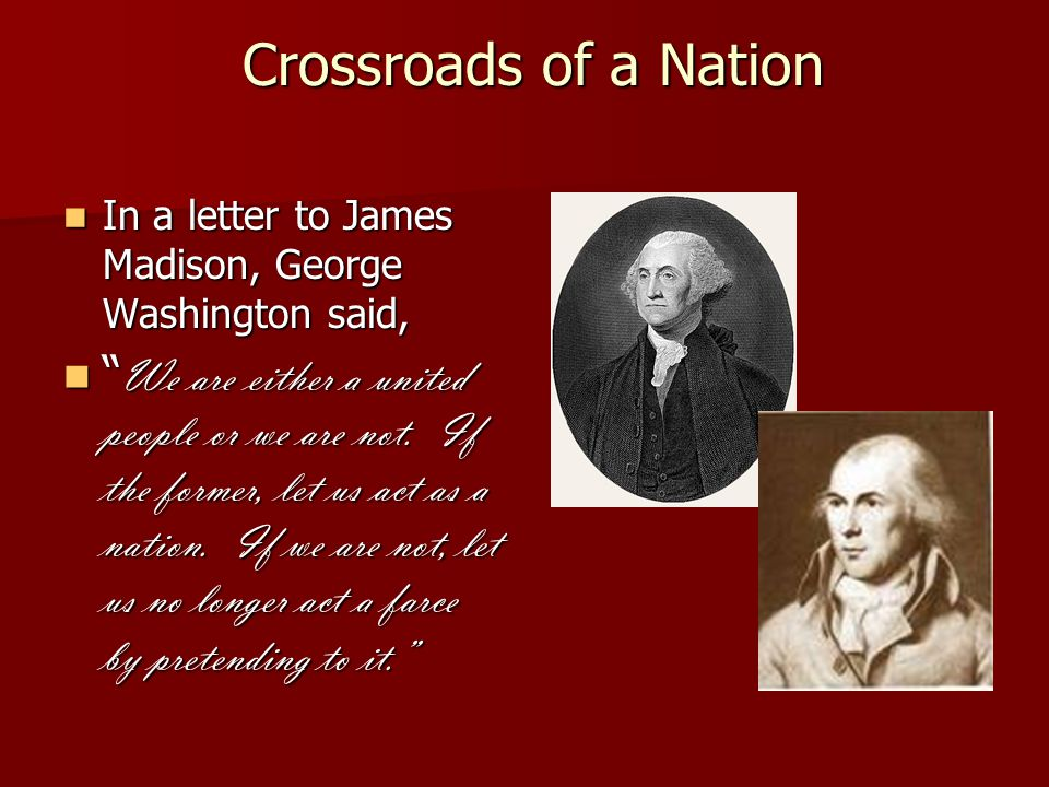 Crossroads of a Nation Crossroads of a Nation In a letter to James Madison, George Washington said, In a letter to James Madison, George Washington said, We are either a united people or we are not.
