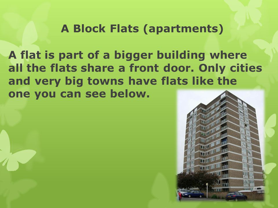 A Block Flats (apartments) A flat is part of a bigger building where all the flats share a front door. Only cities and very big towns have flats like