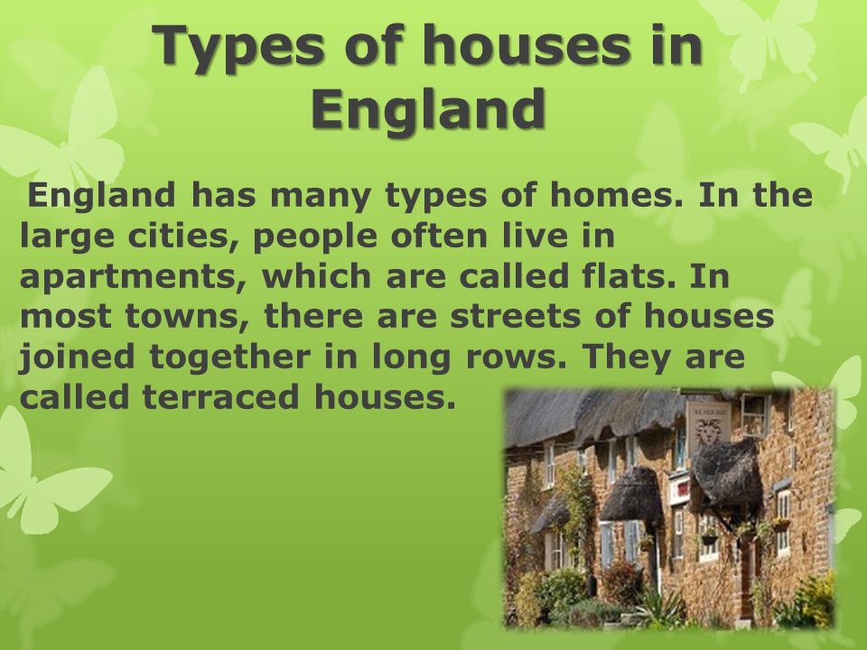 Types of houses in England England has many types of homes. In the large cities, people often live in apartments, which are called flats. In most town