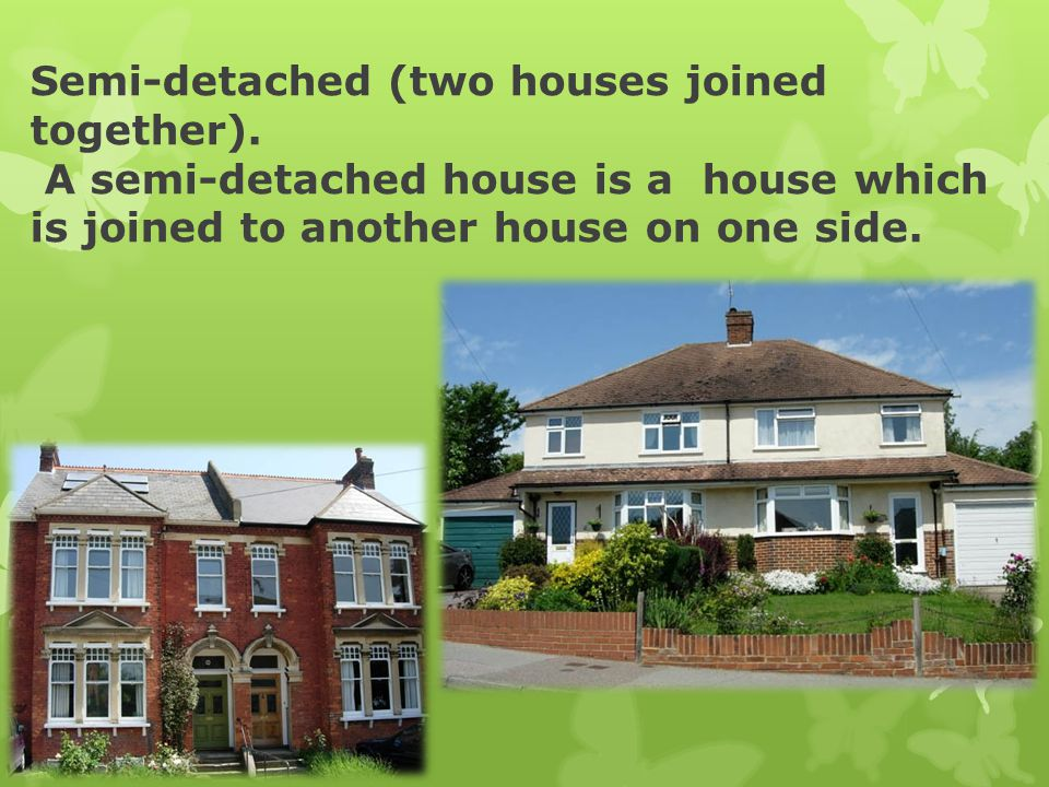 Semi-detached (two houses joined together). A semi-detached house is a house which is joined to another house on one side.