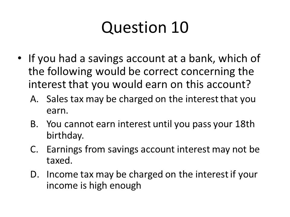Question 10 If you had a savings account at a bank, which of the following would be correct concerning the interest that you would earn on this account.