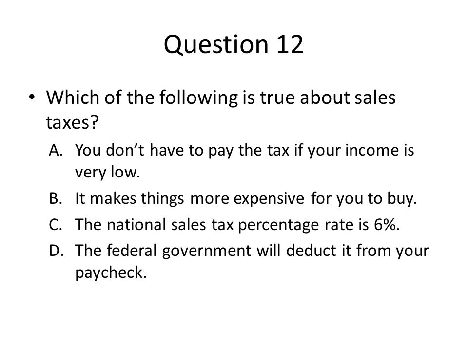 Question 12 Which of the following is true about sales taxes? A.You don't have to pay the tax if your income is very low. B.It makes things more expen