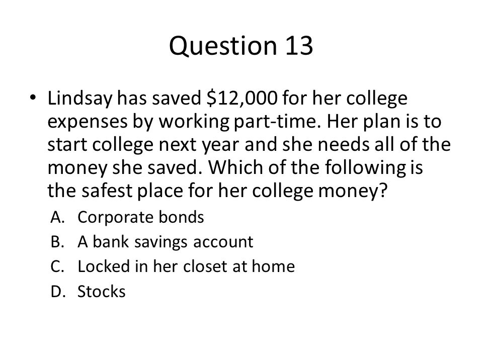 Question 13 Lindsay has saved $12,000 for her college expenses by working part-time.