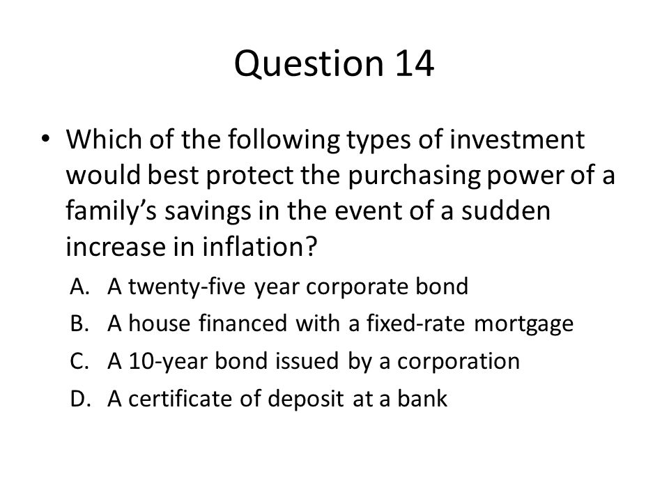 Question 14 Which of the following types of investment would best protect the purchasing power of a family's savings in the event of a sudden increase in inflation.