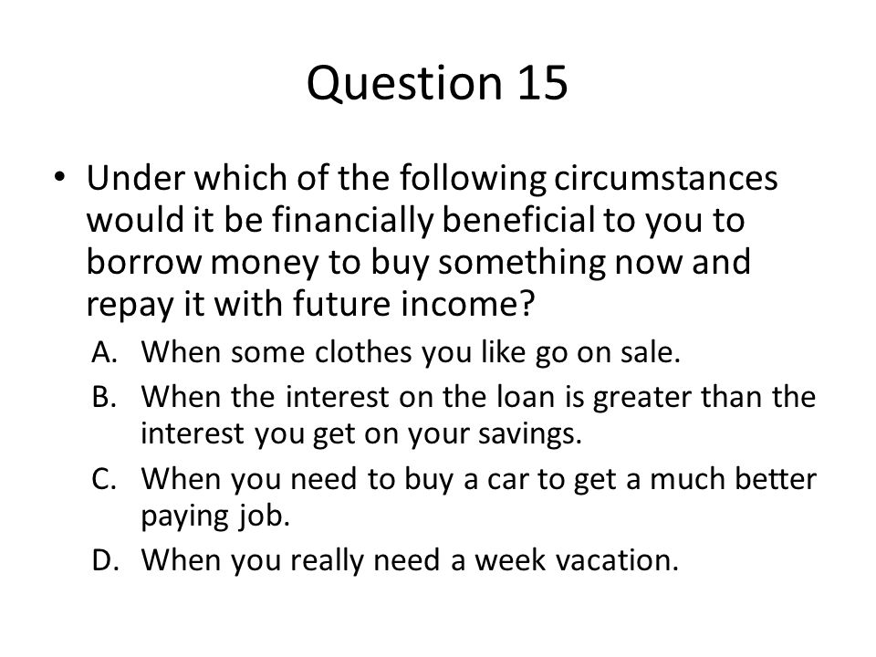 Question 15 Under which of the following circumstances would it be financially beneficial to you to borrow money to buy something now and repay it with future income.