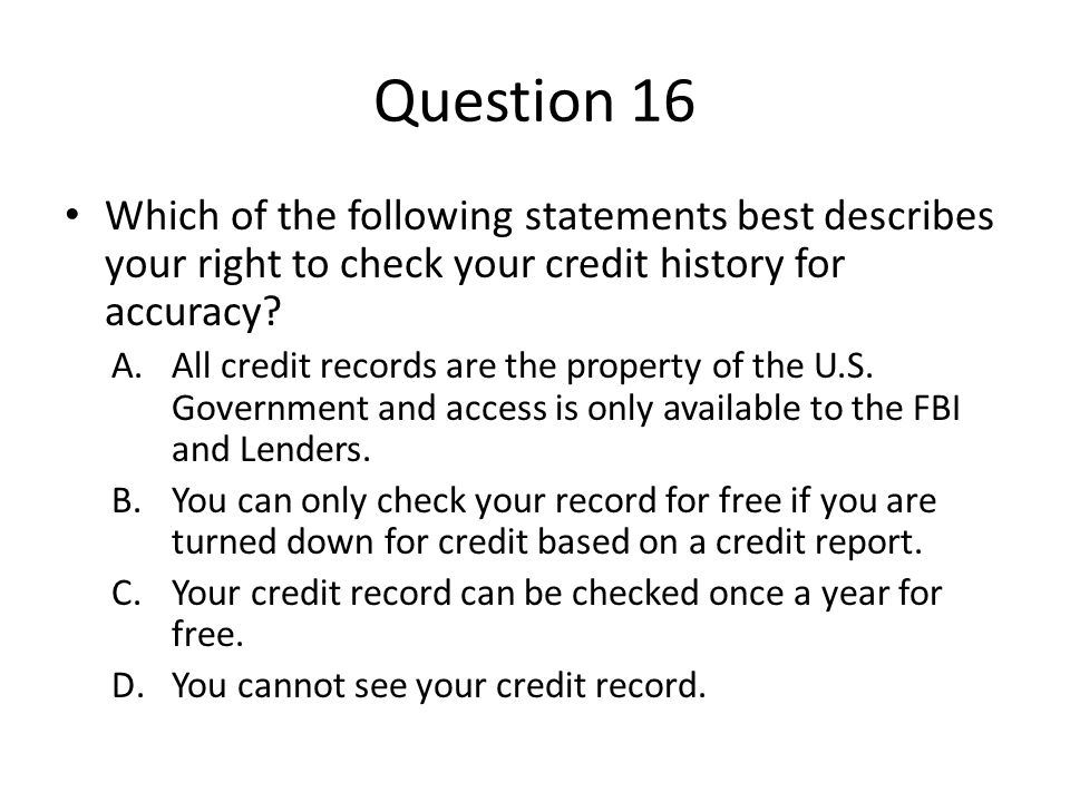 Question 16 Which of the following statements best describes your right to check your credit history for accuracy? A.All credit records are the proper