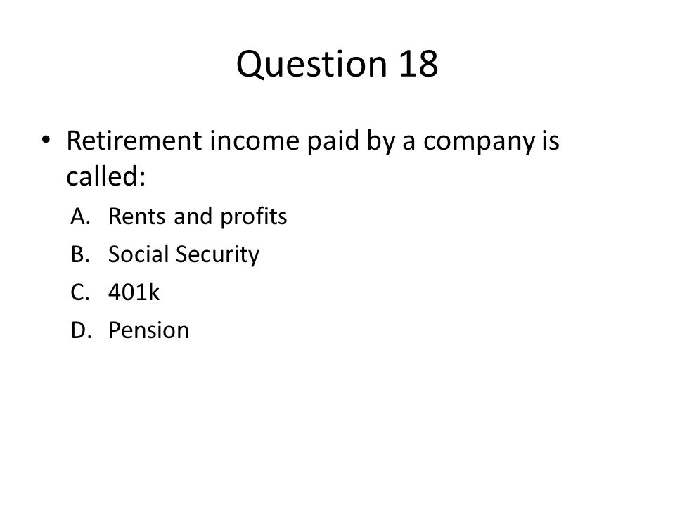 Question 18 Retirement income paid by a company is called: A.Rents and profits B.Social Security C.401k D.Pension