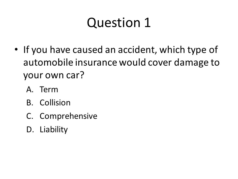 Question 1 If you have caused an accident, which type of automobile insurance would cover damage to your own car? A.Term B.Collision C.Comprehensive D