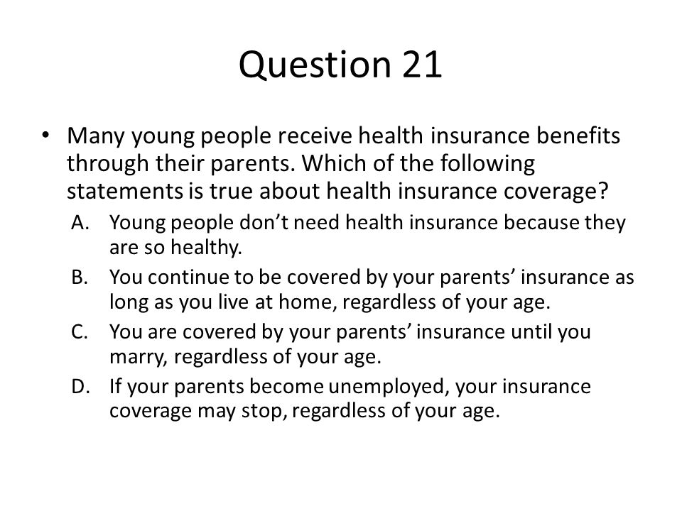 Question 21 Many young people receive health insurance benefits through their parents. Which of the following statements is true about health insuranc