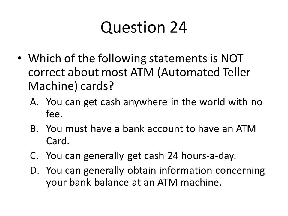 Question 24 Which of the following statements is NOT correct about most ATM (Automated Teller Machine) cards? A.You can get cash anywhere in the world