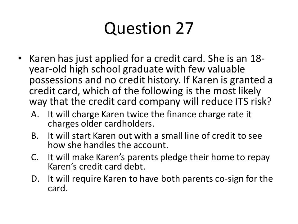 Question 27 Karen has just applied for a credit card. She is an 18- year-old high school graduate with few valuable possessions and no credit history.