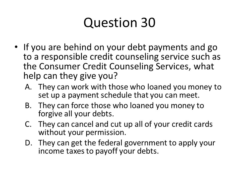 Question 30 If you are behind on your debt payments and go to a responsible credit counseling service such as the Consumer Credit Counseling Services,