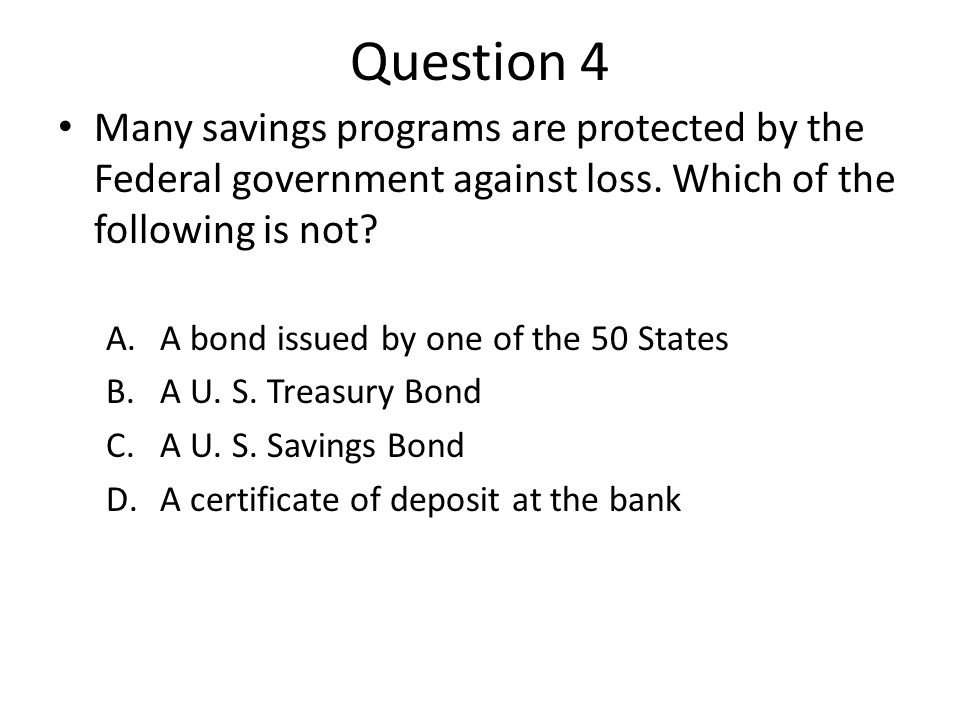 Question 4 Many savings programs are protected by the Federal government against loss.