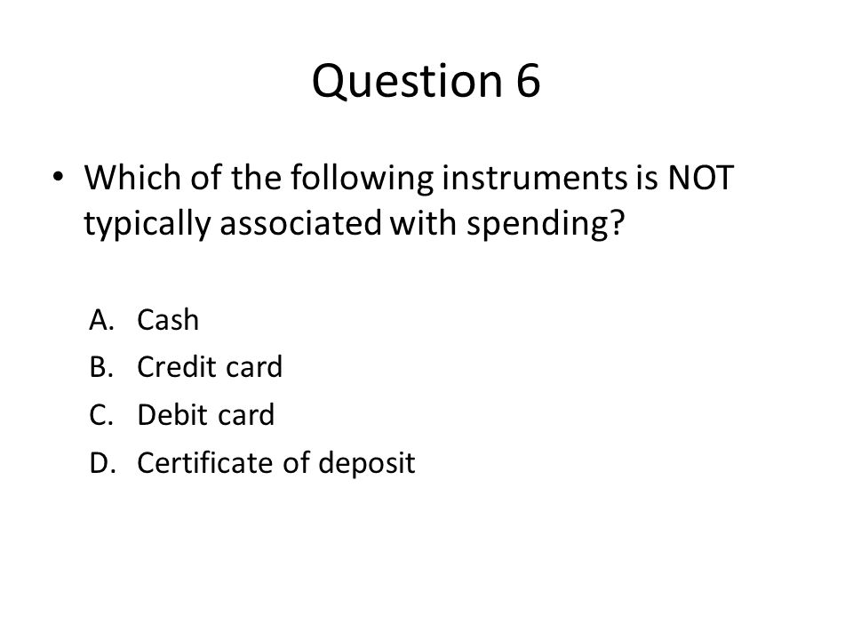 Question 6 Which of the following instruments is NOT typically associated with spending.