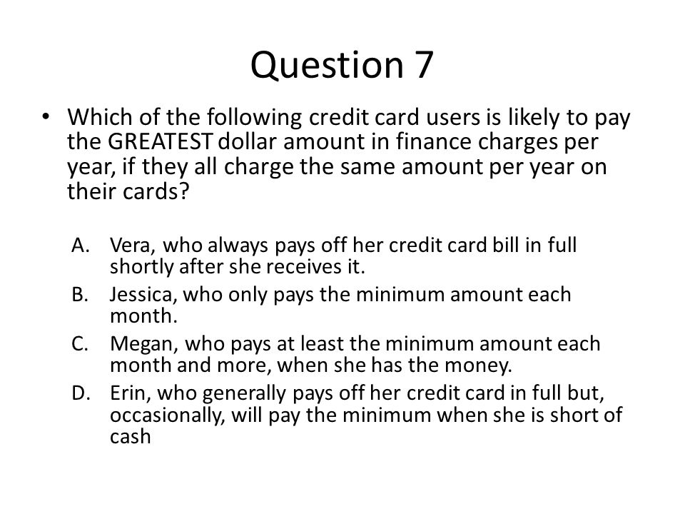 Question 7 Which of the following credit card users is likely to pay the GREATEST dollar amount in finance charges per year, if they all charge the sa