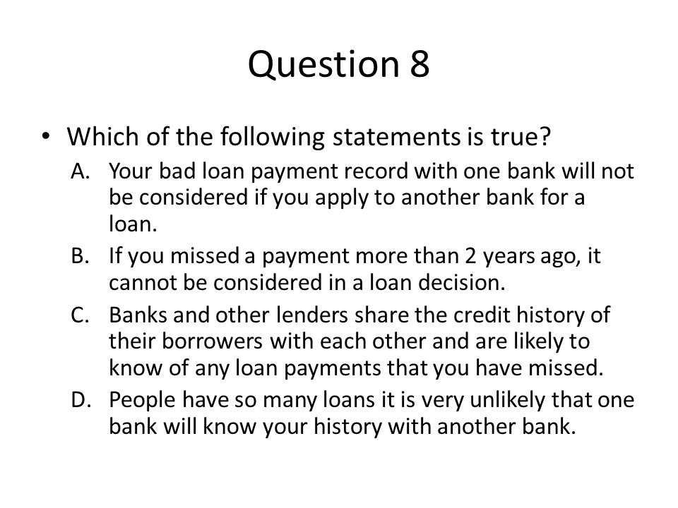 Question 8 Which of the following statements is true? A.Your bad loan payment record with one bank will not be considered if you apply to another bank